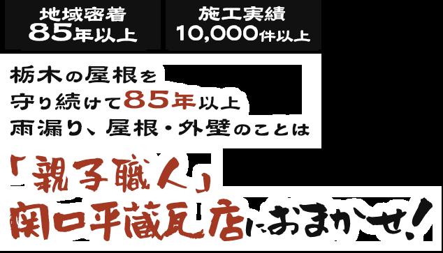 地域密着 80年以上 施工実績 10,000件以上 栃木の屋根を 守り続けて80年以上 雨漏り、屋根・外壁のことは「親子職人」 関平瓦店におまかせ!